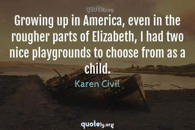 Photo Quote of Growing up in America, even in the rougher parts of Elizabeth, I had two nice playgrounds to choose from as a child.