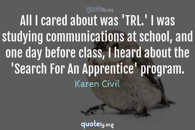 Photo Quote of All I cared about was 'TRL.' I was studying communications at school, and one day before class, I heard about the 'Search For An Apprentice' program.