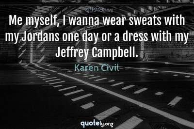 Photo Quote of Me myself, I wanna wear sweats with my Jordans one day or a dress with my Jeffrey Campbell.