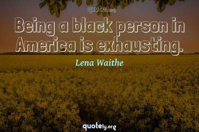 Photo Quote of Being a black person in America is exhausting.