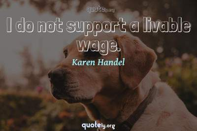 Photo Quote of I do not support a livable wage.