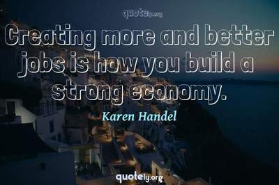Photo Quote of Creating more and better jobs is how you build a strong economy.