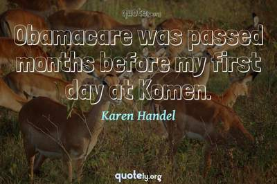 Photo Quote of Obamacare was passed months before my first day at Komen.
