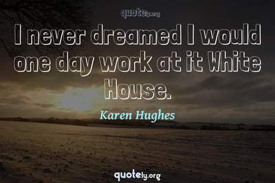 Photo Quote of I never dreamed I would one day work at it White House.
