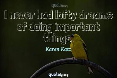 Photo Quote of I never had lofty dreams of doing important things.