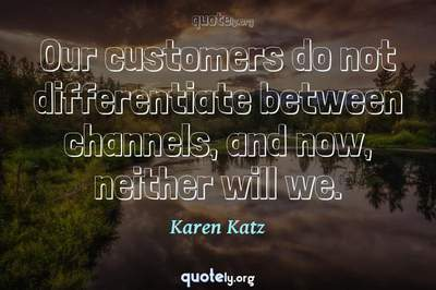 Photo Quote of Our customers do not differentiate between channels, and now, neither will we.