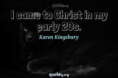 Photo Quote of I came to Christ in my early 20s.