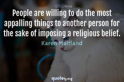 Photo Quote of People are willing to do the most appalling things to another person for the sake of imposing a religious belief.