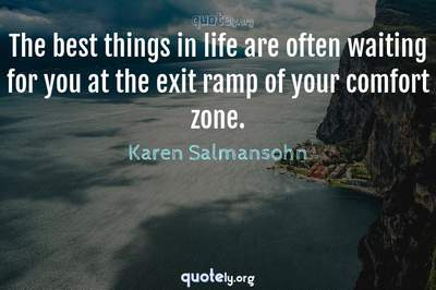 Photo Quote of The best things in life are often waiting for you at the exit ramp of your comfort zone.