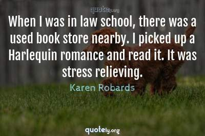 Photo Quote of When I was in law school, there was a used book store nearby. I picked up a Harlequin romance and read it. It was stress relieving.