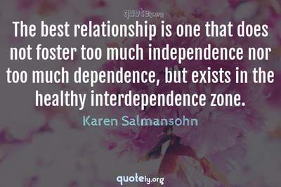 Photo Quote of The best relationship is one that does not foster too much independence nor too much dependence, but exists in the healthy interdependence zone.