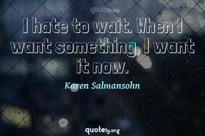 Photo Quote of I hate to wait. When I want something, I want it now.