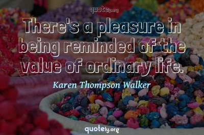 Photo Quote of There's a pleasure in being reminded of the value of ordinary life.