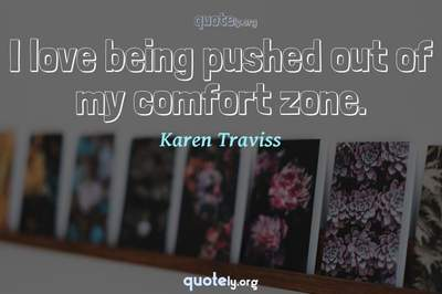 Photo Quote of I love being pushed out of my comfort zone.