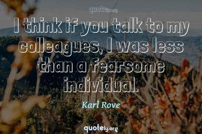 Photo Quote of I think if you talk to my colleagues, I was less than a fearsome individual.