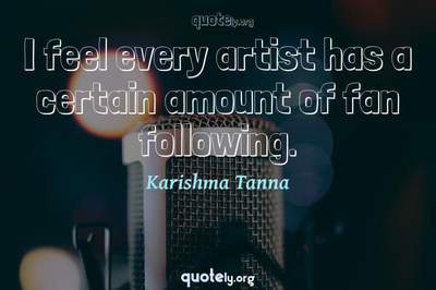 Photo Quote of I feel every artist has a certain amount of fan following.