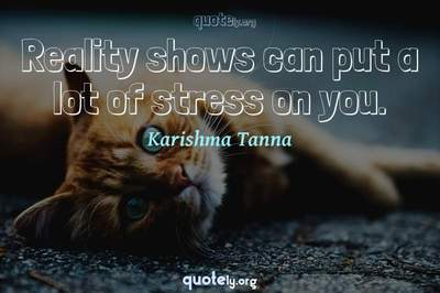 Photo Quote of Reality shows can put a lot of stress on you.