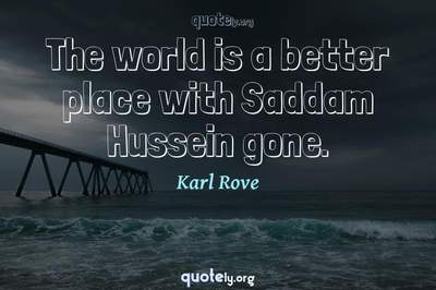 Photo Quote of The world is a better place with Saddam Hussein gone.
