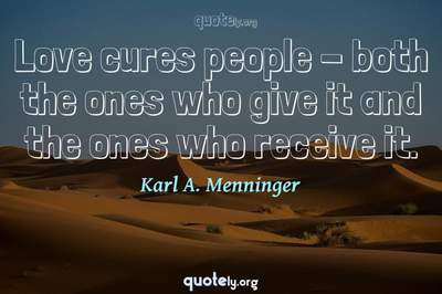 Photo Quote of Love cures people - both the ones who give it and the ones who receive it.