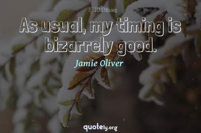 Photo Quote of As usual, my timing is bizarrely good.