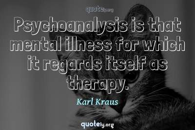 Photo Quote of Psychoanalysis is that mental illness for which it regards itself as therapy.