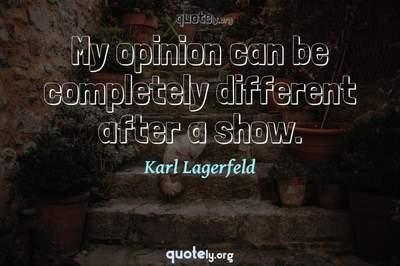 Photo Quote of My opinion can be completely different after a show.