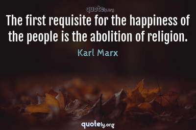 Photo Quote of The first requisite for the happiness of the people is the abolition of religion.