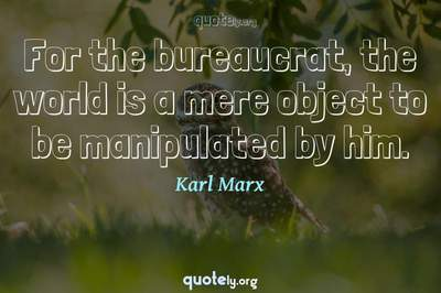 Photo Quote of For the bureaucrat, the world is a mere object to be manipulated by him.