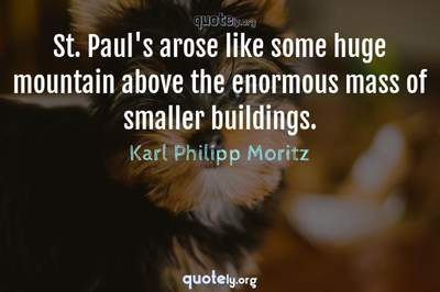 Photo Quote of St. Paul's arose like some huge mountain above the enormous mass of smaller buildings.