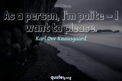 Photo Quote of As a person, I'm polite - I want to please.