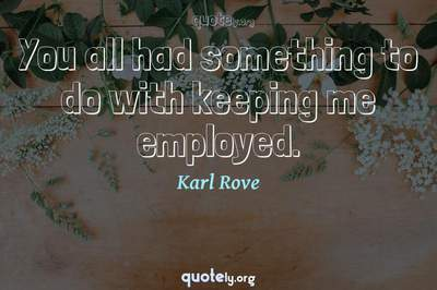 Photo Quote of You all had something to do with keeping me employed.
