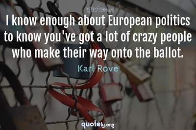 Photo Quote of I know enough about European politics to know you've got a lot of crazy people who make their way onto the ballot.