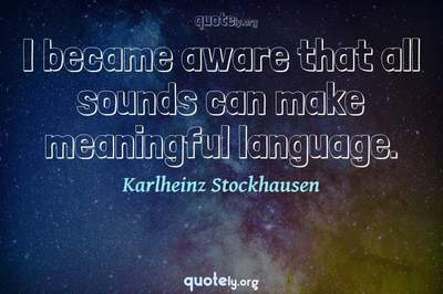 Photo Quote of I became aware that all sounds can make meaningful language.