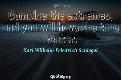 Photo Quote of Combine the extremes, and you will have the true center.