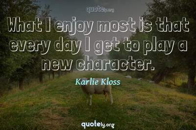 Photo Quote of What I enjoy most is that every day I get to play a new character.
