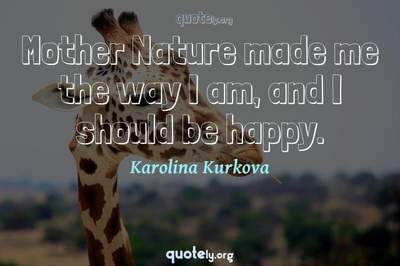 Photo Quote of Mother Nature made me the way I am, and I should be happy.