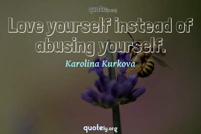 Photo Quote of Love yourself instead of abusing yourself.