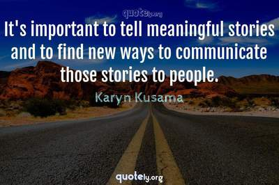 Photo Quote of It's important to tell meaningful stories and to find new ways to communicate those stories to people.