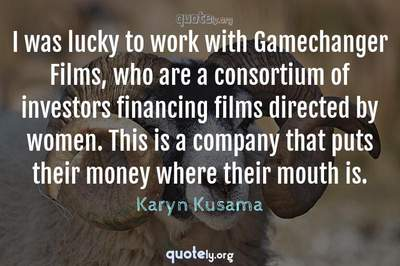 Photo Quote of I was lucky to work with Gamechanger Films, who are a consortium of investors financing films directed by women. This is a company that puts their money where their mouth is.
