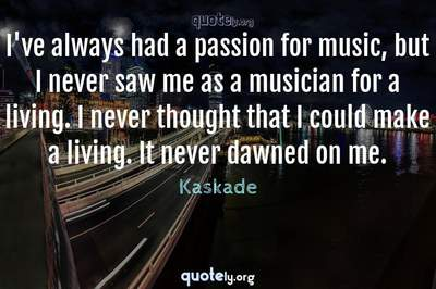 Photo Quote of I've always had a passion for music, but I never saw me as a musician for a living. I never thought that I could make a living. It never dawned on me.