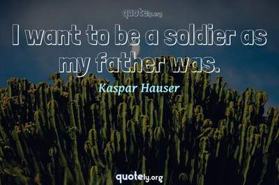 Photo Quote of I want to be a soldier as my father was.