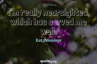 Photo Quote of I'm really nearsighted, which has served me well.