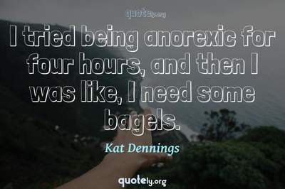 Photo Quote of I tried being anorexic for four hours, and then I was like, I need some bagels.