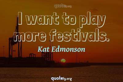Photo Quote of I want to play more festivals.