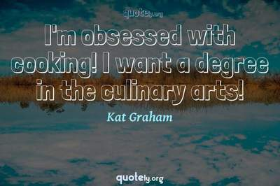 Photo Quote of I'm obsessed with cooking! I want a degree in the culinary arts!