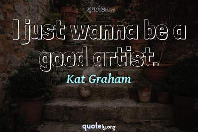 Photo Quote of I just wanna be a good artist.