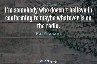 Photo Quote of I'm somebody who doesn't believe in conforming to maybe whatever is on the radio.