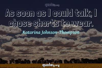 Photo Quote of As soon as I could talk, I chose shorts to wear.