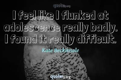 Photo Quote of I feel like I flunked at adolescence really badly. I found it really difficult.