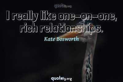 Photo Quote of I really like one-on-one, rich relationships.